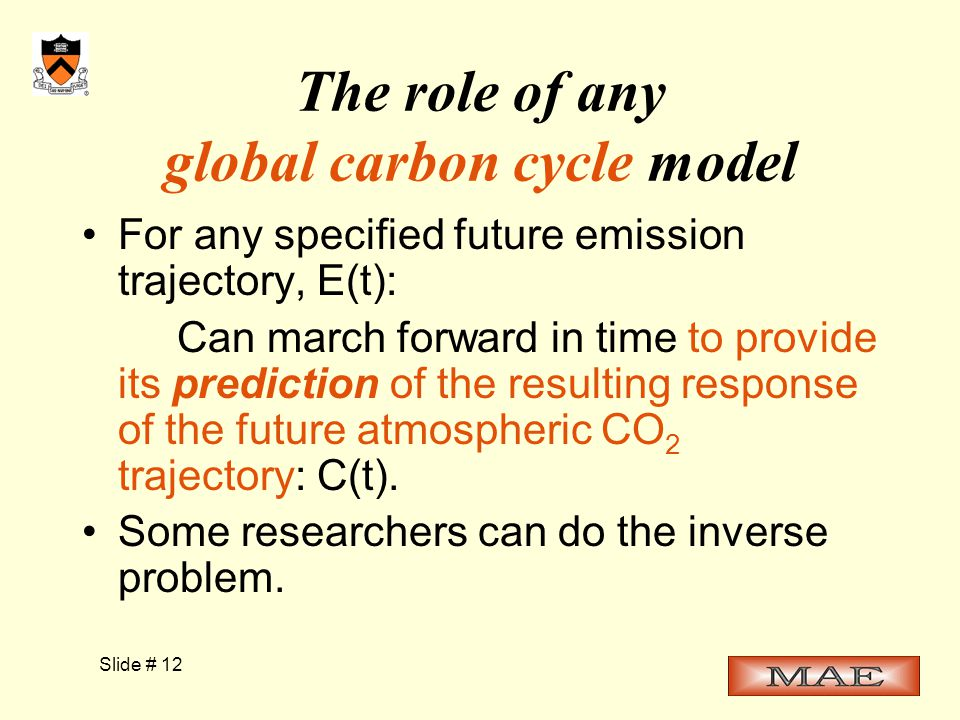 Slide # 12 The role of any global carbon cycle model For any specified future emission trajectory, E(t): Can march forward in time to provide its prediction of the resulting response of the future atmospheric CO 2 trajectory: C(t).