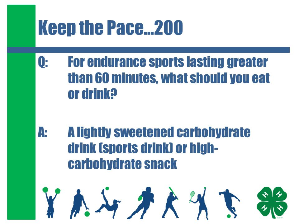 Keep the Pace…200 Q:For endurance sports lasting greater than 60 minutes, what should you eat or drink? A:A lightly sweetened carbohydrate drink (spor