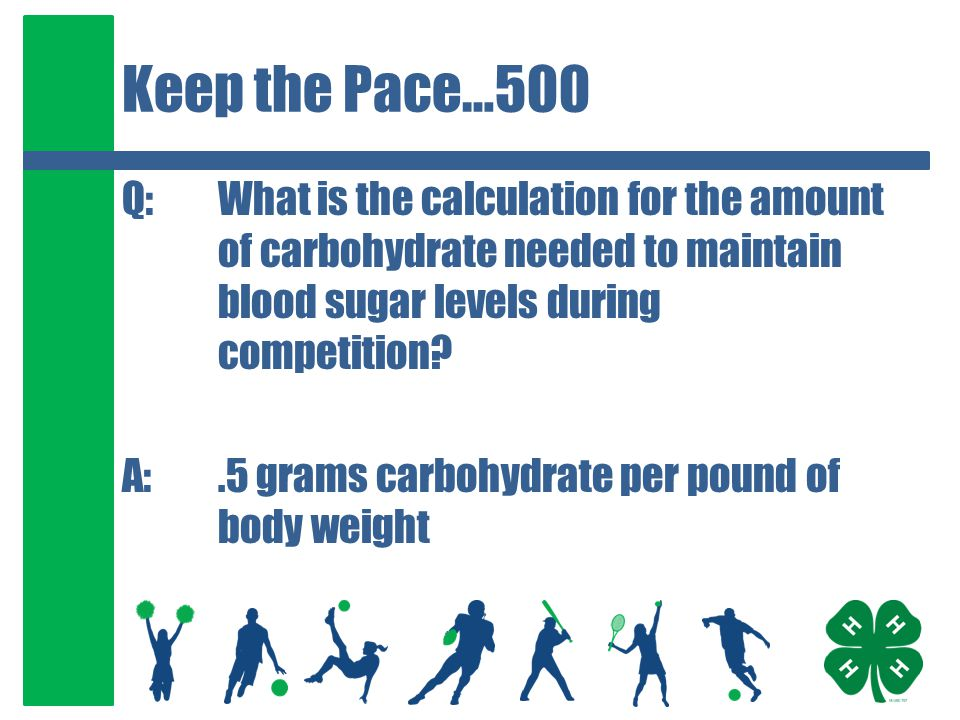 Keep the Pace…500 Q:What is the calculation for the amount of carbohydrate needed to maintain blood sugar levels during competition? A:.5 grams carboh