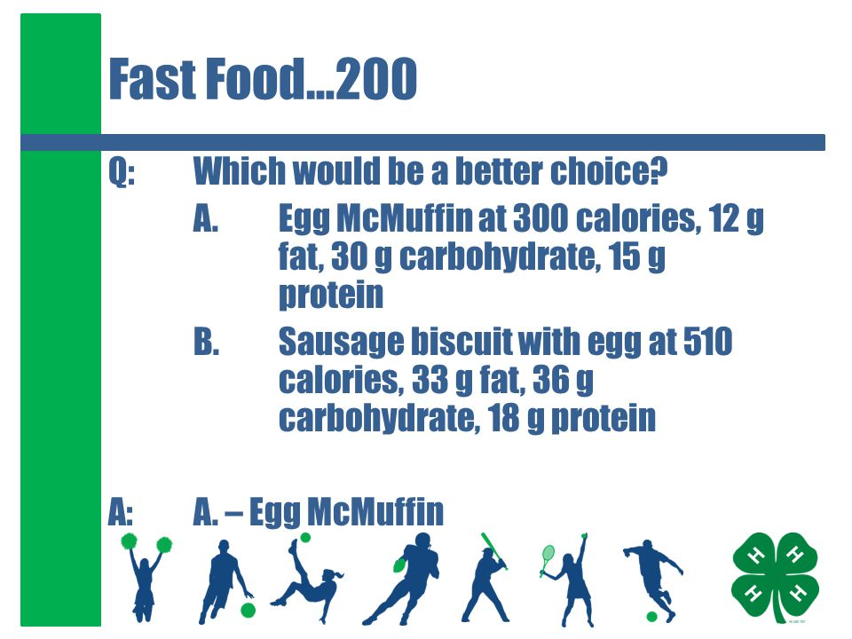 Fast Food…200 Q:Which would be a better choice? A. Egg McMuffin at 300 calories, 12 g fat, 30 g carbohydrate, 15 g protein B.Sausage biscuit with egg