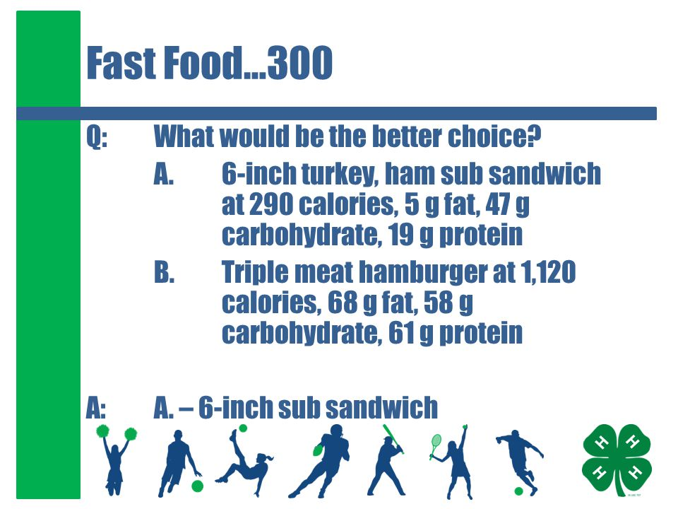 Fast Food…300 Q:What would be the better choice? A.6-inch turkey, ham sub sandwich at 290 calories, 5 g fat, 47 g carbohydrate, 19 g protein B.Triple