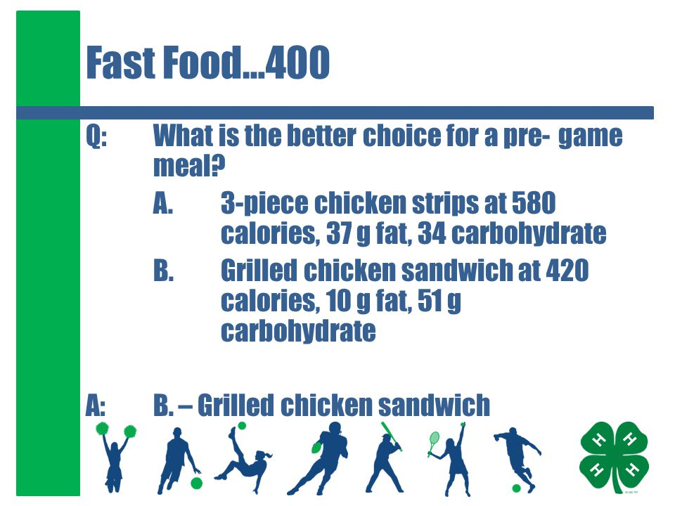 Fast Food…400 Q:What is the better choice for a pre-game meal? A.3-piece chicken strips at 580 calories, 37 g fat, 34 carbohydrate B.Grilled chicken s
