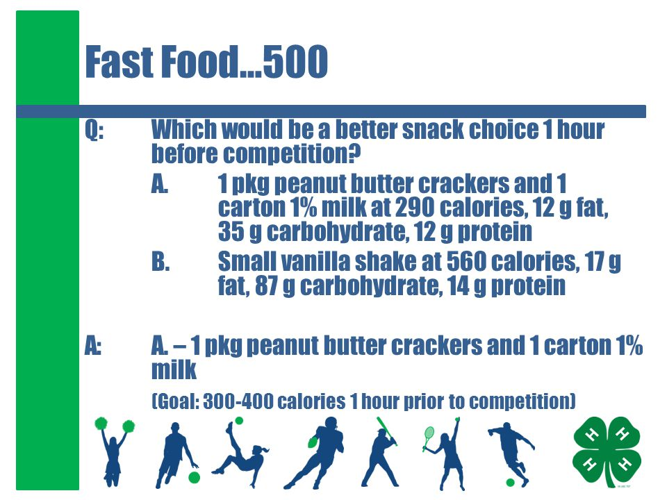 Fast Food…500 Q:Which would be a better snack choice 1 hour before competition? A.1 pkg peanut butter crackers and 1 carton 1% milk at 290 calories, 1