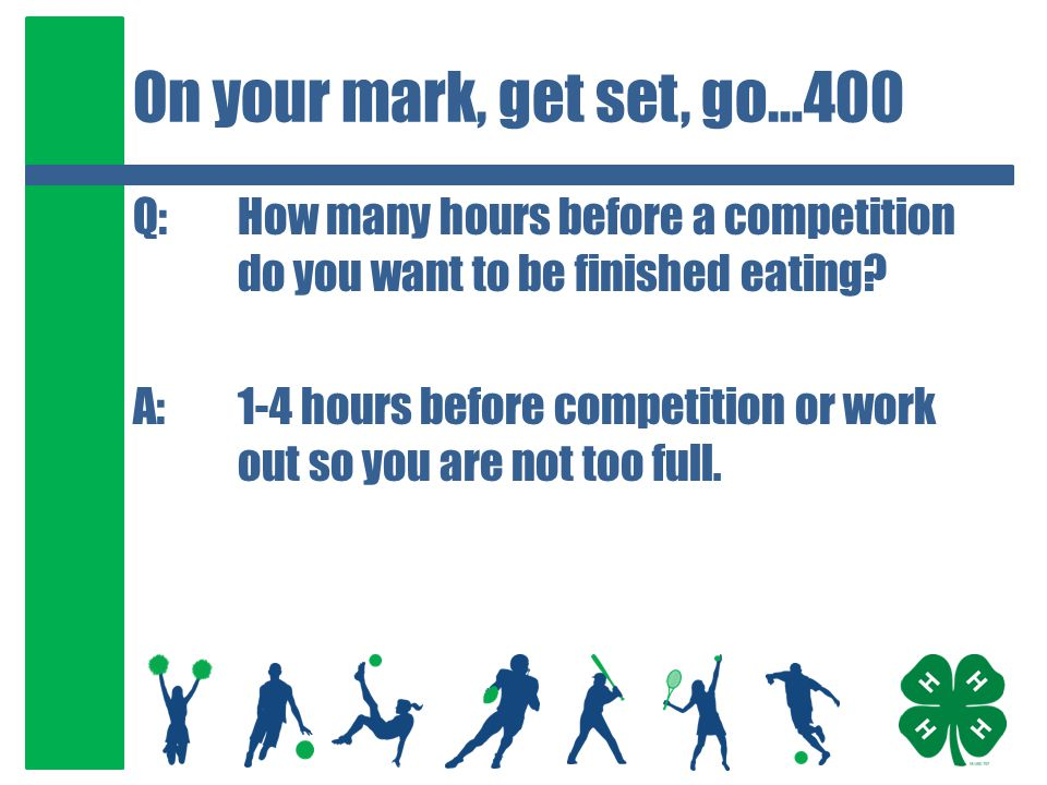 On your mark, get set, go…400 Q:How many hours before a competition do you want to be finished eating? A:1-4 hours before competition or work out so y