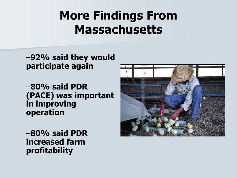 More Findings From Massachusetts – –92% said they would participate again – –80% said PDR (PACE) was important in improving operation – –80% said PDR increased farm profitability