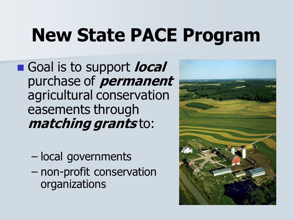 New State PACE Program Goal is to support local purchase of permanent agricultural conservation easements through matching grants to: – –local governments – –non-profit conservation organizations