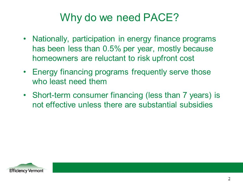 2 Nationally, participation in energy finance programs has been less than 0.5% per year, mostly because homeowners are reluctant to risk upfront cost Energy financing programs frequently serve those who least need them Short-term consumer financing (less than 7 years) is not effective unless there are substantial subsidies Why do we need PACE.