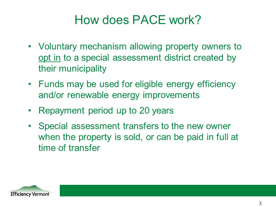 3 Voluntary mechanism allowing property owners to opt in to a special assessment district created by their municipality Funds may be used for eligible energy efficiency and/or renewable energy improvements Repayment period up to 20 years Special assessment transfers to the new owner when the property is sold, or can be paid in full at time of transfer How does PACE work.