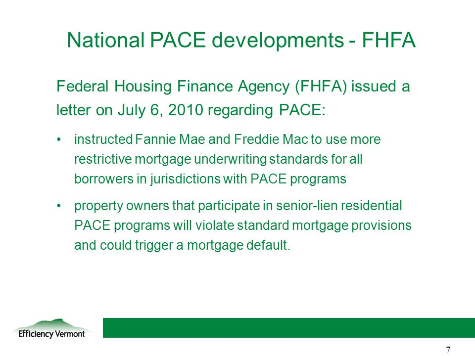 7 Federal Housing Finance Agency (FHFA) issued a letter on July 6, 2010 regarding PACE: instructed Fannie Mae and Freddie Mac to use more restrictive mortgage underwriting standards for all borrowers in jurisdictions with PACE programs property owners that participate in senior-lien residential PACE programs will violate standard mortgage provisions and could trigger a mortgage default.