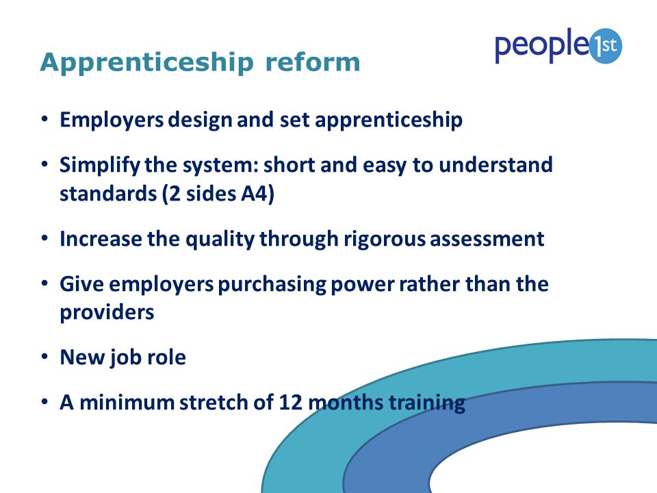 Apprenticeship reform Employers design and set apprenticeship Simplify the system: short and easy to understand standards (2 sides A4) Increase the qu