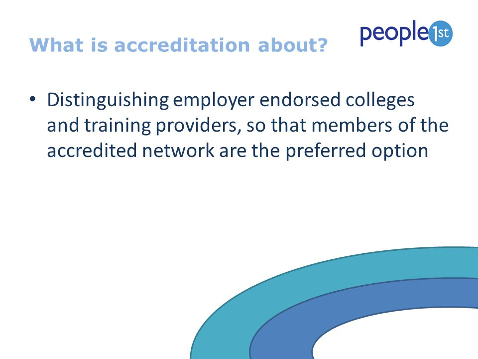 What is accreditation about? Distinguishing employer endorsed colleges and training providers, so that members of the accredited network are the prefe
