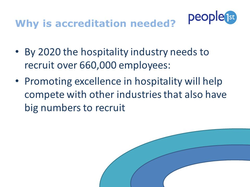 Why is accreditation needed? By 2020 the hospitality industry needs to recruit over 660,000 employees: Promoting excellence in hospitality will help c