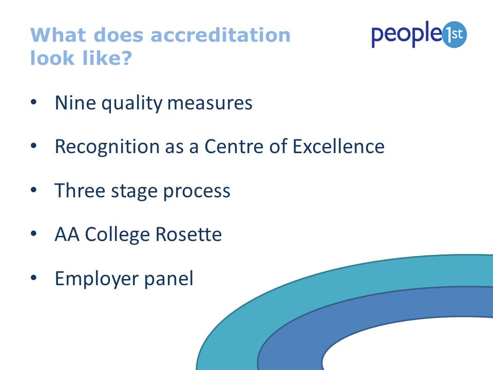 What does accreditation look like? Nine quality measures Recognition as a Centre of Excellence Three stage process AA College Rosette Employer panel