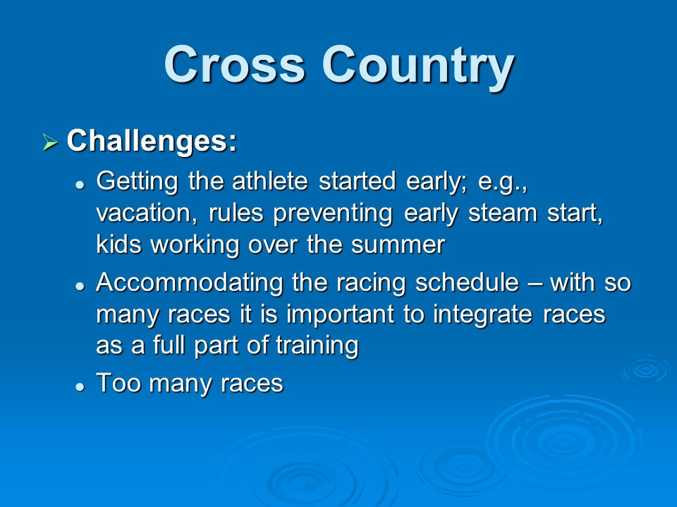 Cross Country  Challenges: Getting the athlete started early; e.g., vacation, rules preventing early steam start, kids working over the summer Gettin