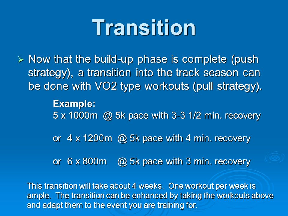 Transition  Now that the build-up phase is complete (push strategy), a transition into the track season can be done with VO2 type workouts (pull stra