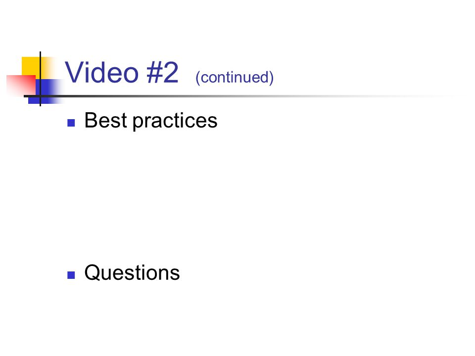 Video #2 (continued) Best practices Questions