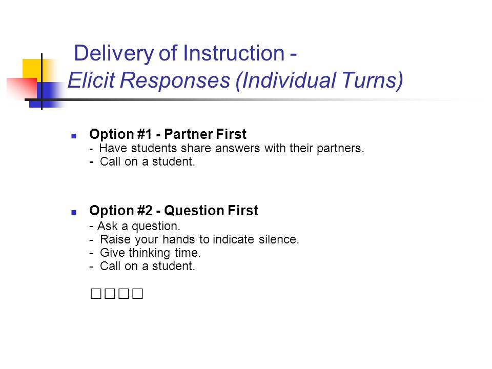 Delivery of Instruction - Elicit Responses (Individual Turns) Option #1 - Partner First - Have students share answers with their partners. - Call on a