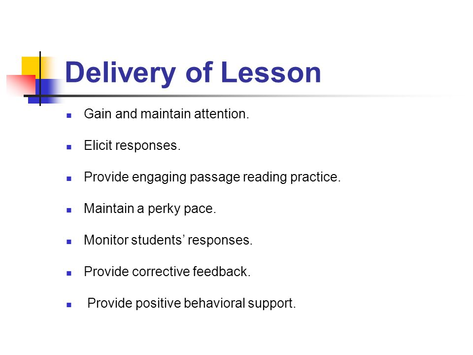 Delivery of Lesson Gain and maintain attention. Elicit responses. Provide engaging passage reading practice. Maintain a perky pace. Monitor students'