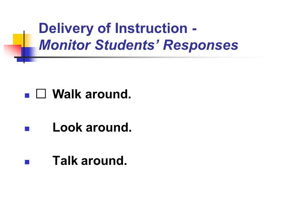 Delivery of Instruction - Monitor Students' Responses Walk around. Look around. Talk around.