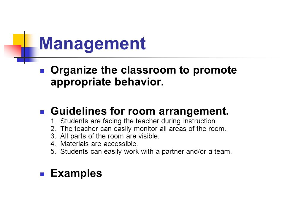 Management Organize the classroom to promote appropriate behavior. Guidelines for room arrangement. 1. Students are facing the teacher during instruct
