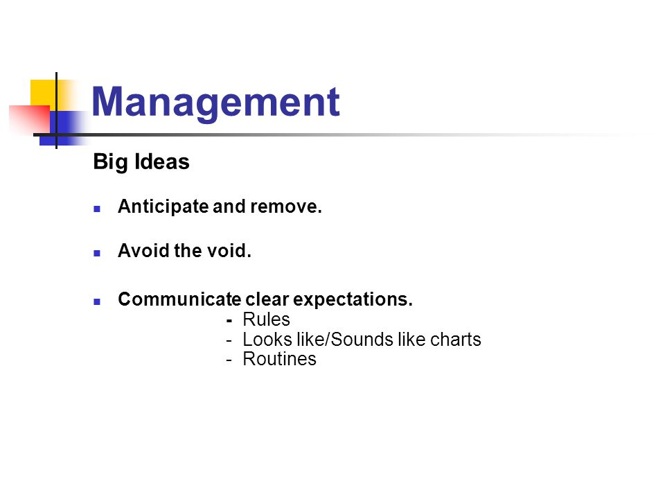 Management Big Ideas Anticipate and remove. Avoid the void. Communicate clear expectations. - Rules - Looks like/Sounds like charts - Routines