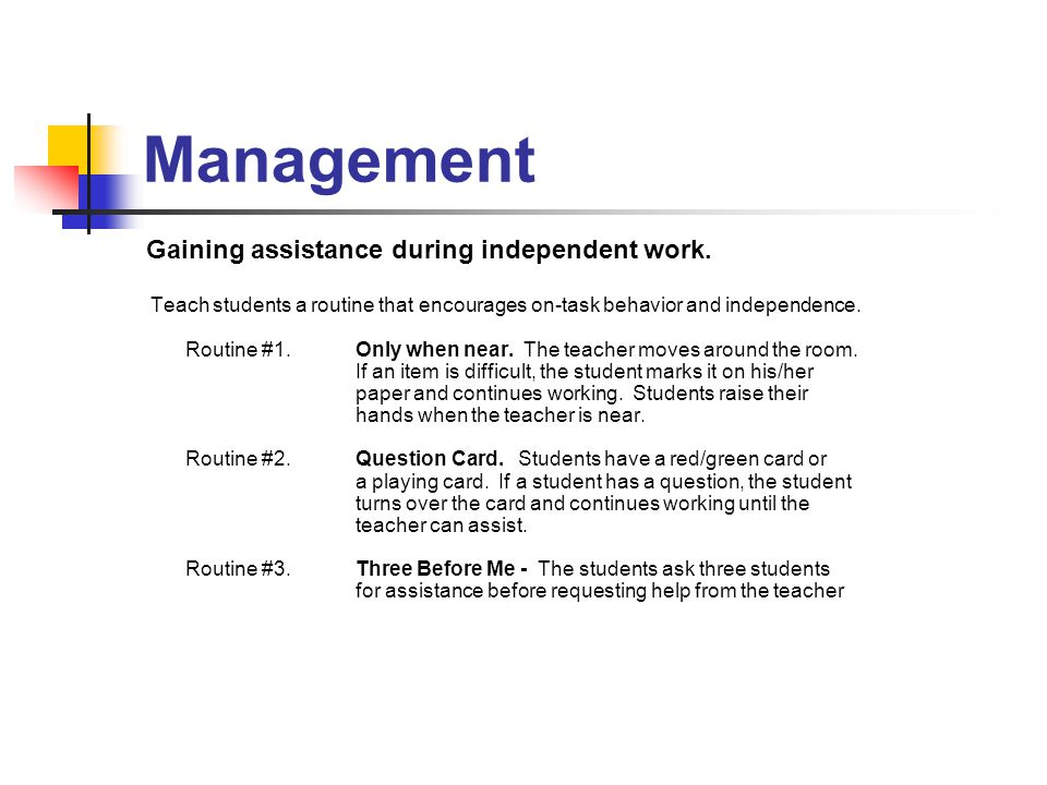 Management Gaining assistance during independent work. Teach students a routine that encourages on-task behavior and independence. Routine #1. Only wh