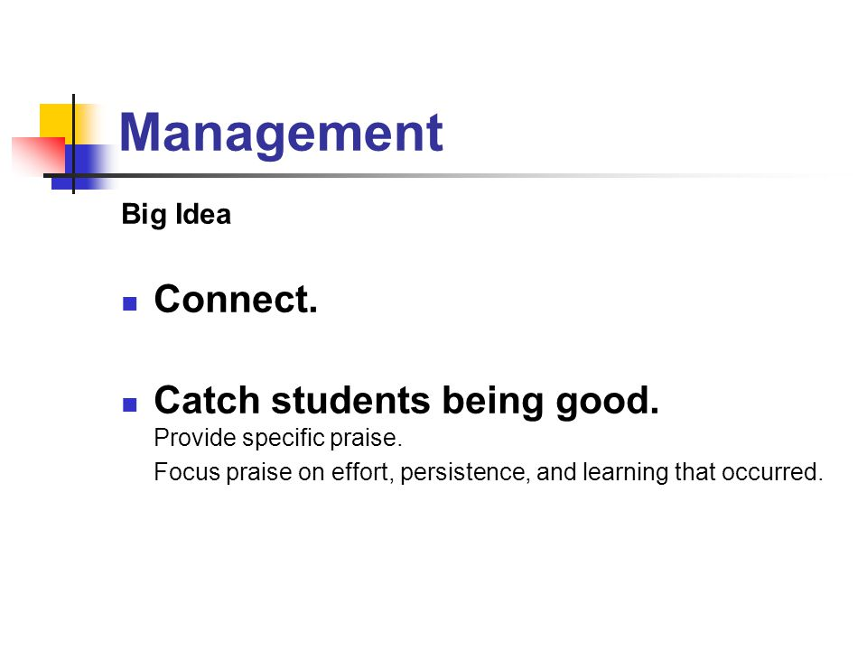 Management Big Idea Connect. Catch students being good. Provide specific praise. Focus praise on effort, persistence, and learning that occurred.