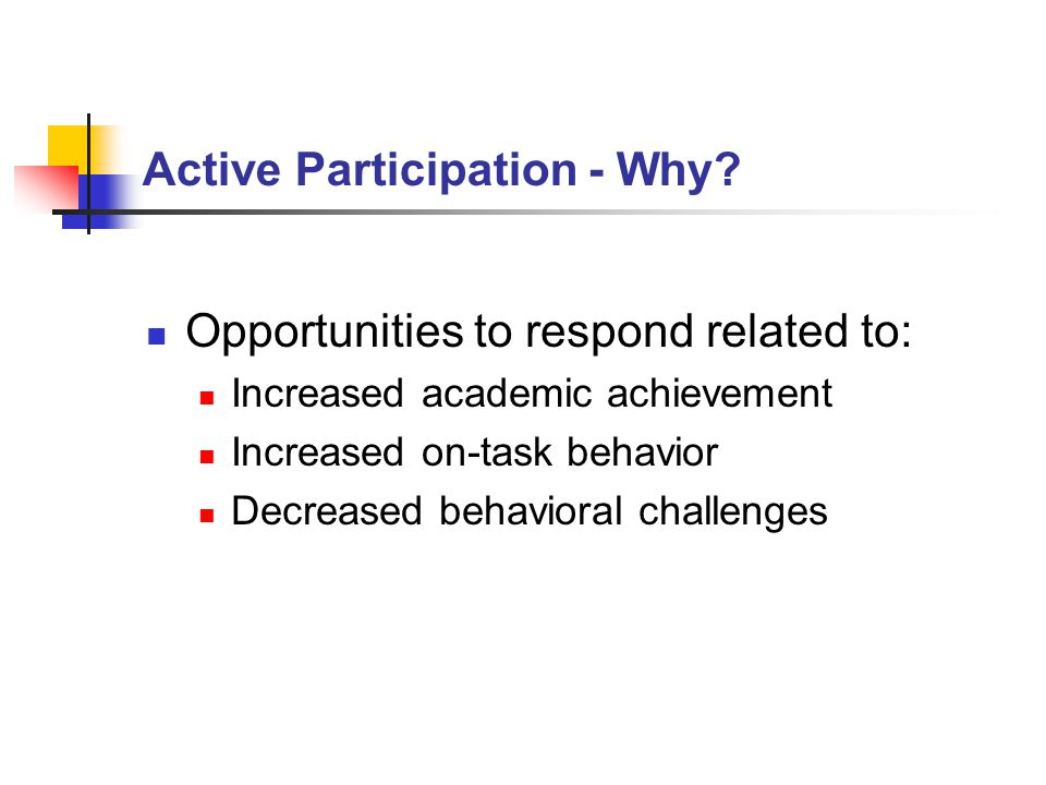 Active Participation - Why? Opportunities to respond related to: Increased academic achievement Increased on-task behavior Decreased behavioral challe