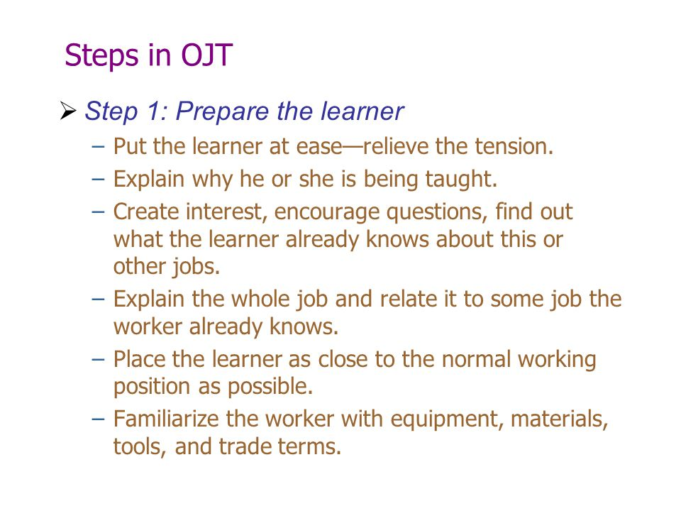 Steps in OJT  Step 1: Prepare the learner –Put the learner at ease—relieve the tension. –Explain why he or she is being taught. –Create interest, enc
