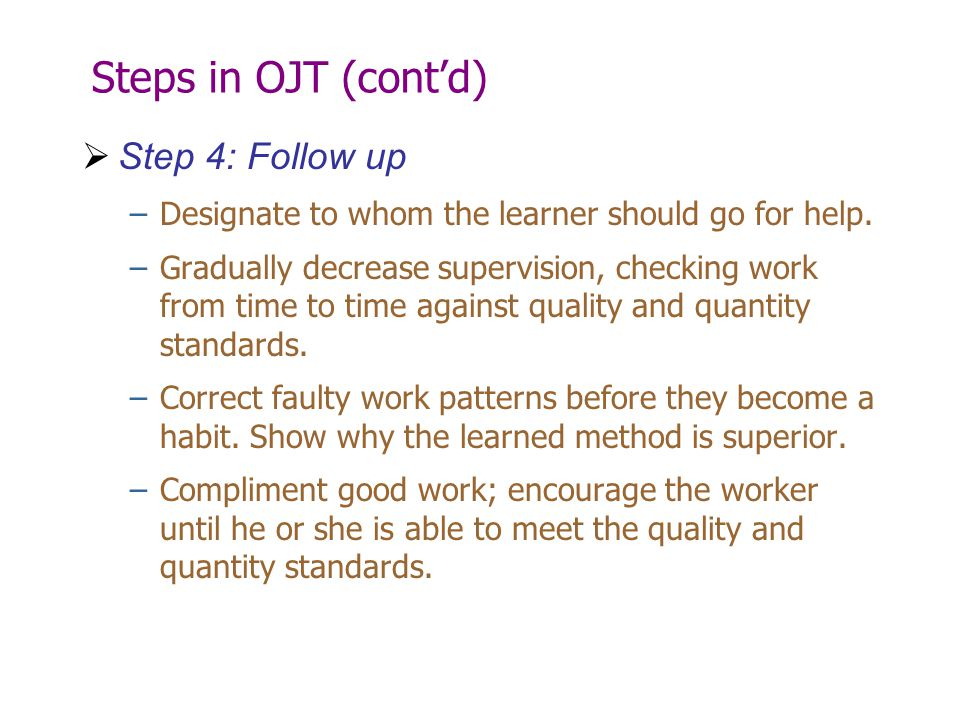 Steps in OJT (cont'd)  Step 4: Follow up –Designate to whom the learner should go for help. –Gradually decrease supervision, checking work from time