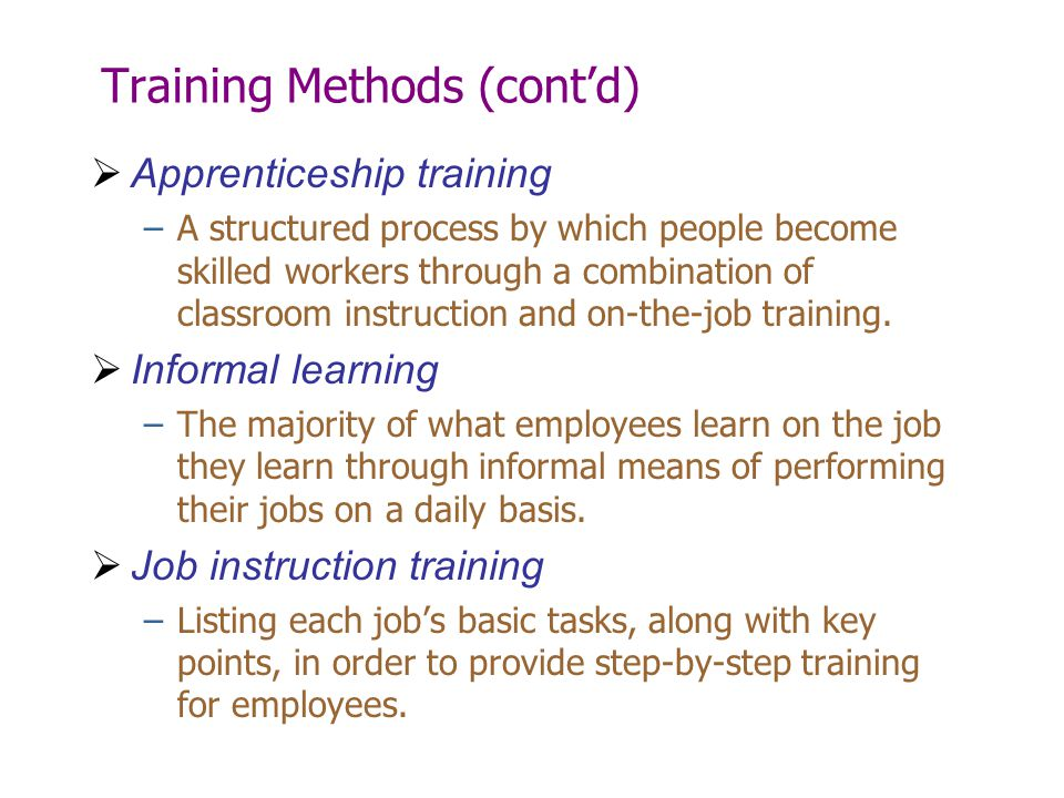 Training Methods (cont'd)  Apprenticeship training –A structured process by which people become skilled workers through a combination of classroom in