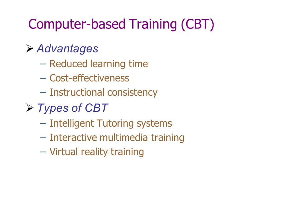 Computer-based Training (CBT)  Advantages –Reduced learning time –Cost-effectiveness –Instructional consistency  Types of CBT –Intelligent Tutoring