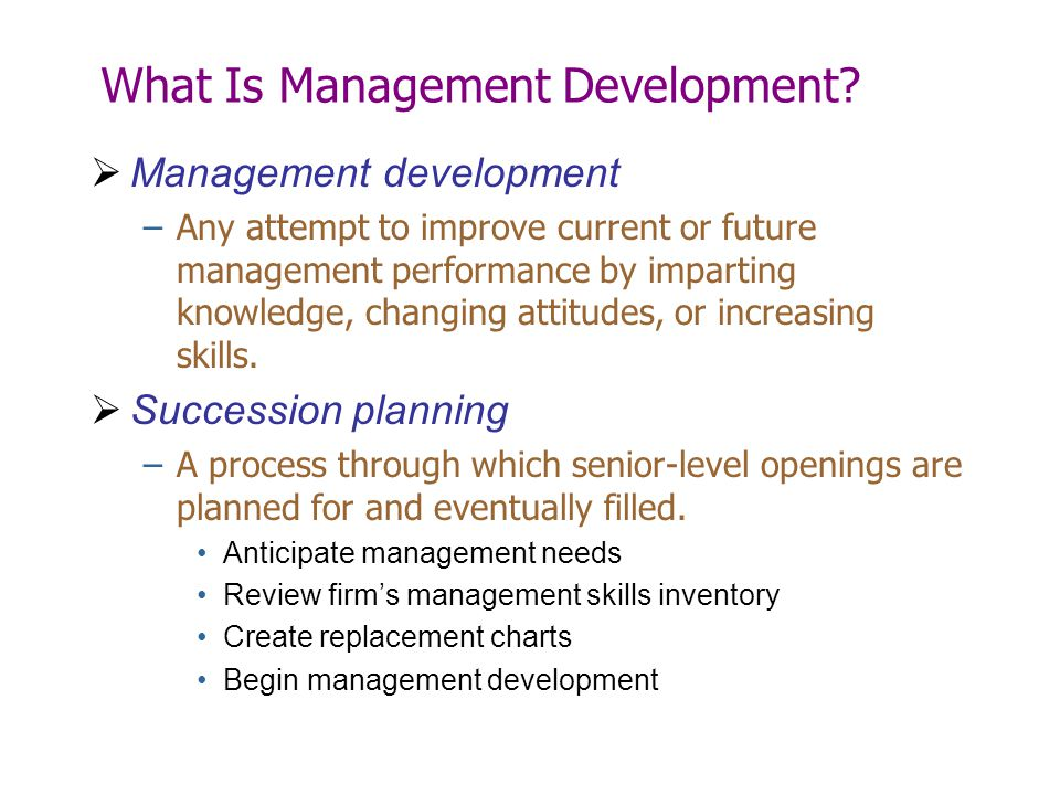 What Is Management Development?  Management development –Any attempt to improve current or future management performance by imparting knowledge, chan