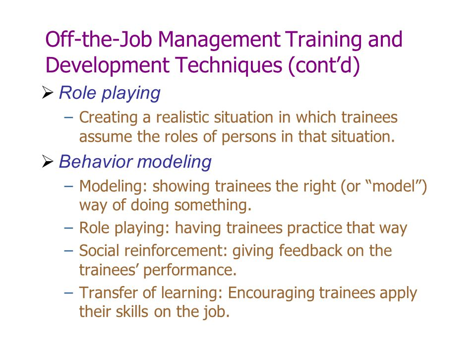 Off-the-Job Management Training and Development Techniques (cont'd)  Role playing –Creating a realistic situation in which trainees assume the roles