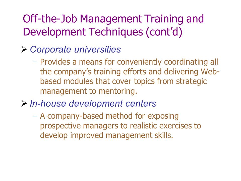 Off-the-Job Management Training and Development Techniques (cont'd)  Corporate universities –Provides a means for conveniently coordinating all the c