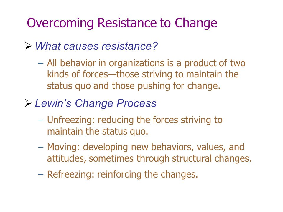 Overcoming Resistance to Change  What causes resistance? –All behavior in organizations is a product of two kinds of forces—those striving to maintai