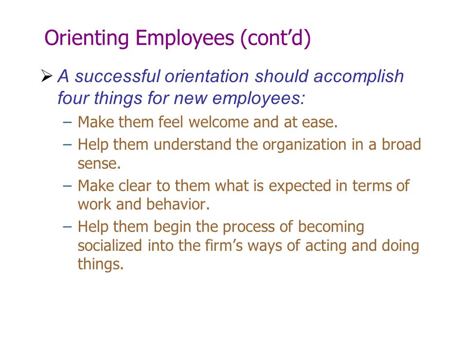 Orienting Employees (cont'd)  A successful orientation should accomplish four things for new employees: –Make them feel welcome and at ease. –Help th