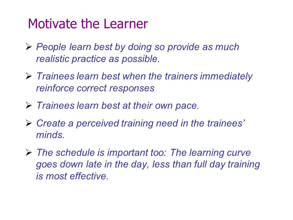 Motivate the Learner  People learn best by doing so provide as much realistic practice as possible.  Trainees learn best when the trainers immediate