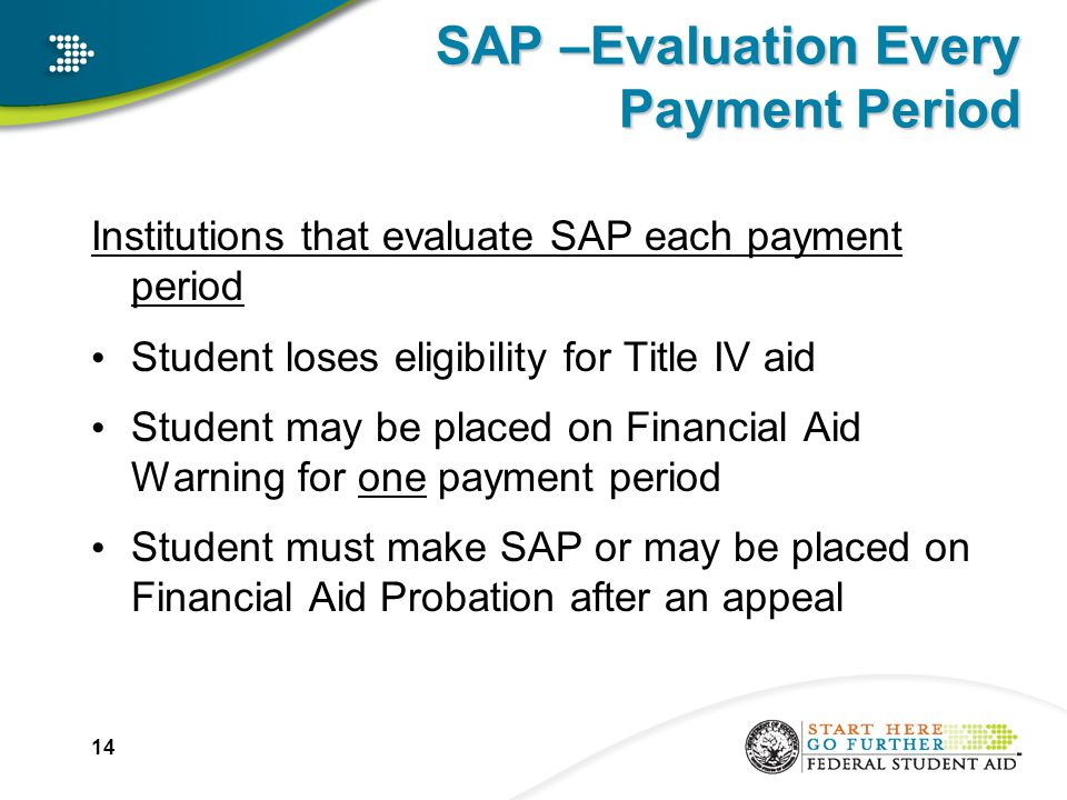 SAP –Evaluation Every Payment Period Institutions that evaluate SAP each payment period Student loses eligibility for Title IV aid Student may be placed on Financial Aid Warning for one payment period Student must make SAP or may be placed on Financial Aid Probation after an appeal 14
