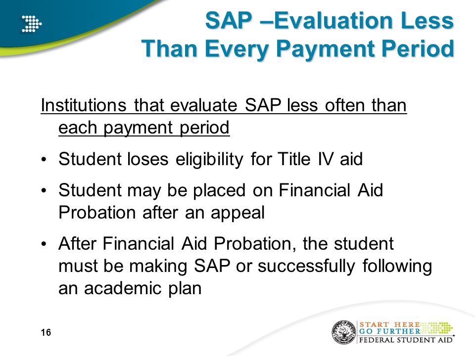 SAP –Evaluation Less Than Every Payment Period Institutions that evaluate SAP less often than each payment period Student loses eligibility for Title IV aid Student may be placed on Financial Aid Probation after an appeal After Financial Aid Probation, the student must be making SAP or successfully following an academic plan 16