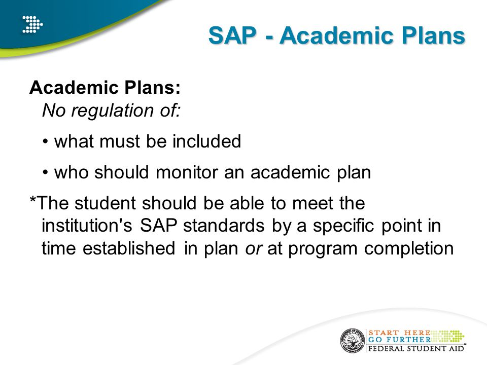 SAP - Academic Plans Academic Plans: No regulation of: what must be included who should monitor an academic plan *The student should be able to meet the institution s SAP standards by a specific point in time established in plan or at program completion