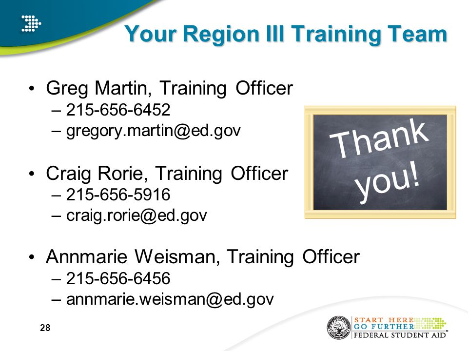 Your Region III Training Team Greg Martin, Training Officer –215-656-6452 –gregory.martin@ed.gov Craig Rorie, Training Officer –215-656-5916 –craig.rorie@ed.gov Annmarie Weisman, Training Officer –215-656-6456 –annmarie.weisman@ed.gov 28 Thank you!