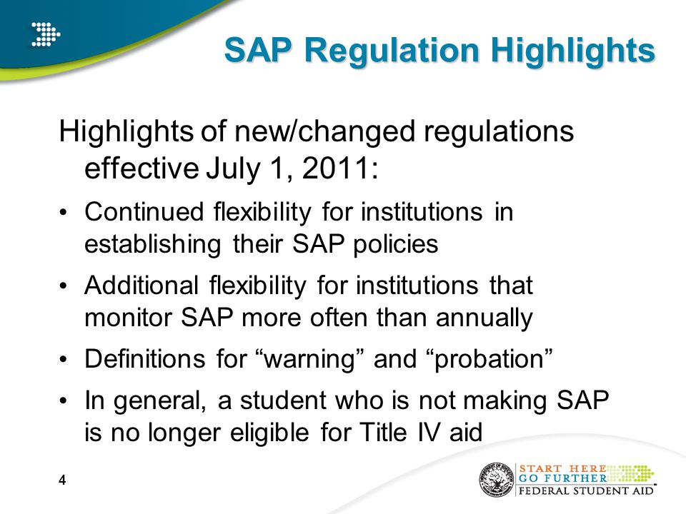 SAP Regulation Highlights Highlights of new/changed regulations effective July 1, 2011: Continued flexibility for institutions in establishing their SAP policies Additional flexibility for institutions that monitor SAP more often than annually Definitions for warning and probation In general, a student who is not making SAP is no longer eligible for Title IV aid 4