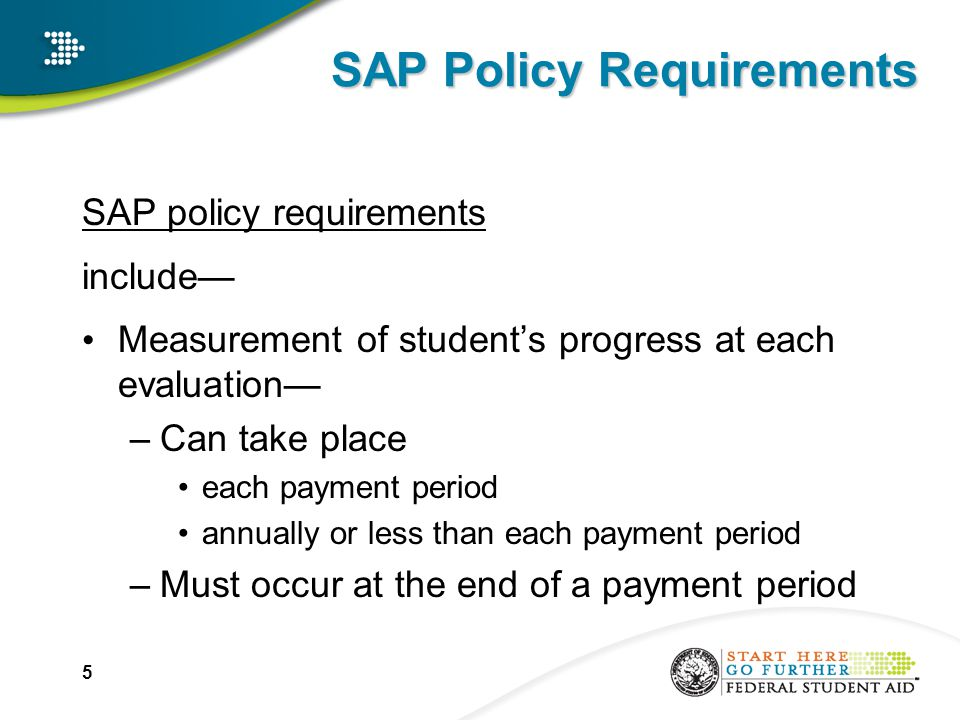 SAP Policy Requirements SAP policy requirements include— Measurement of student's progress at each evaluation— –Can take place each payment period annually or less than each payment period –Must occur at the end of a payment period 5