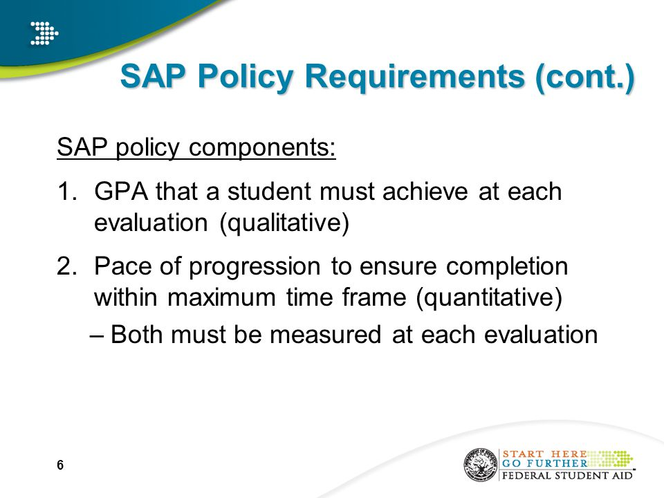 SAP – Probation Reminders A student on Probation may only receive Title IV funds for ONE payment period A student on Probation may not receive Title IV funds for the subsequent payment period UNLESS: –Student is now making SAP; or –Institution determines student met requirements specified by the school in the academic plan 17