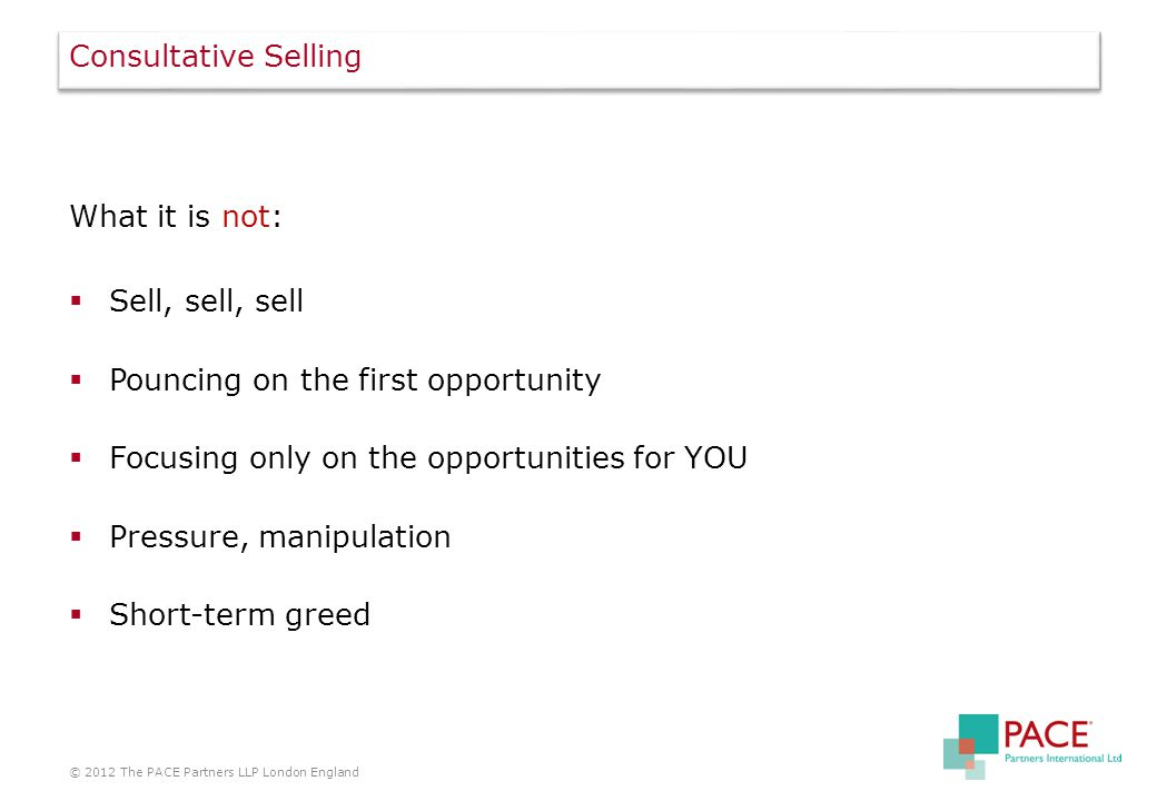 Consultative Selling What it is not:  Sell, sell, sell  Pouncing on the first opportunity  Focusing only on the opportunities for YOU  Pressure, manipulation  Short-term greed © 2012 The PACE Partners LLP London England