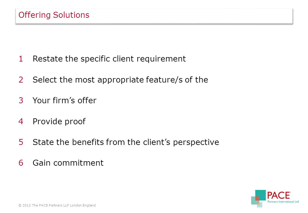 Offering Solutions 1Restate the specific client requirement 2Select the most appropriate feature/s of the 3Your firm's offer 4Provide proof 5State the benefits from the client's perspective 6Gain commitment © 2012 The PACE Partners LLP London England