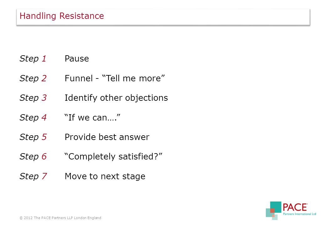 Step 1Pause Step 2Funnel - Tell me more Step 3Identify other objections Step 4 If we can…. Step 5Provide best answer Step 6 Completely satisfied? Step 7Move to next stage © 2012 The PACE Partners LLP London England