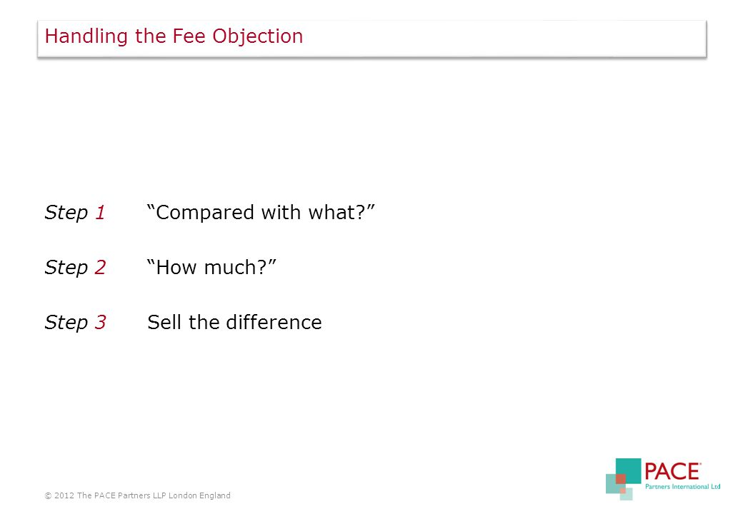 Handling the Fee Objection Step 1 Compared with what? Step 2 How much? Step 3Sell the difference © 2012 The PACE Partners LLP London England