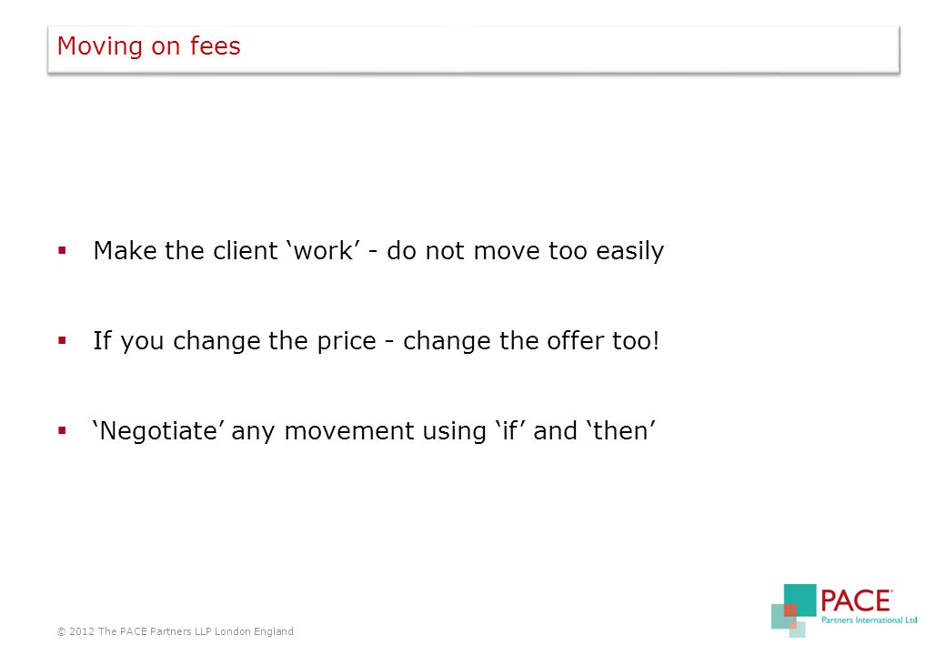 Moving on fees  Make the client 'work' - do not move too easily  If you change the price - change the offer too.